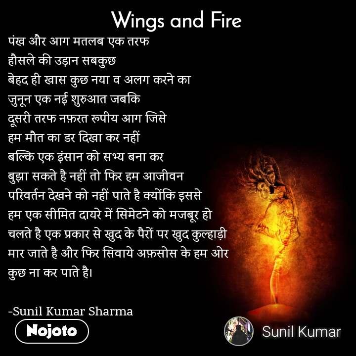 Wings and Fire  पंख और आग मतलब एक तरफ  हौसले की उड़ान सबकुछ  बेहद ही खास कुछ नया व अलग करने का जुनून एक नई शुरुआत जबकि  दूसरी तरफ नफ़रत रूपीय आग जिसे  हम मौत का डर दिखा कर नहीं  बल्कि एक इंसान को सभ्य बना कर  बुझा सकते है नहीं तो फिर हम आजीवन  परिवर्तन देखने को नहीं पाते है क्योंकि इससे  हम एक सीमित दायरे में सिमेटने को मजबूर हो चलते है एक प्रकार से खुद के पैरों पर खुद कुल्हाड़ी  मार जाते है और फिर सिवाये अफ़सोस के हम ओर  कुछ ना कर पाते है।  -Sunil Kumar Sharma