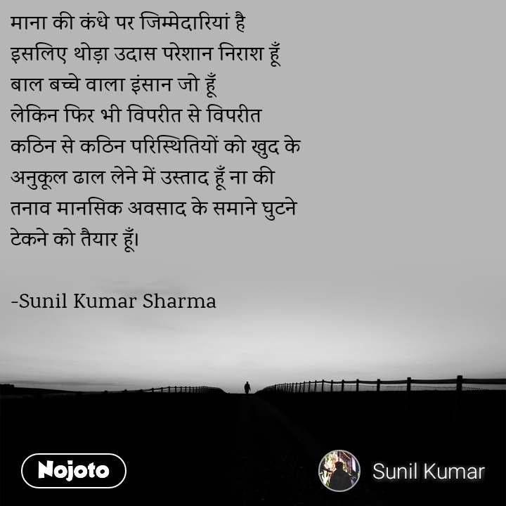 माना की कंधे पर जिम्मेदारियां है इसलिए थोड़ा उदास परेशान निराश हूँ  बाल बच्चे वाला इंसान जो हूँ  लेकिन फिर भी विपरीत से विपरीत  कठिन से कठिन परिस्थितियों को खुद के  अनुकूल ढाल लेने में उस्ताद हूँ ना की  तनाव मानसिक अवसाद के समाने घुटने  टेकने को तैयार हूँ।  -Sunil Kumar Sharma