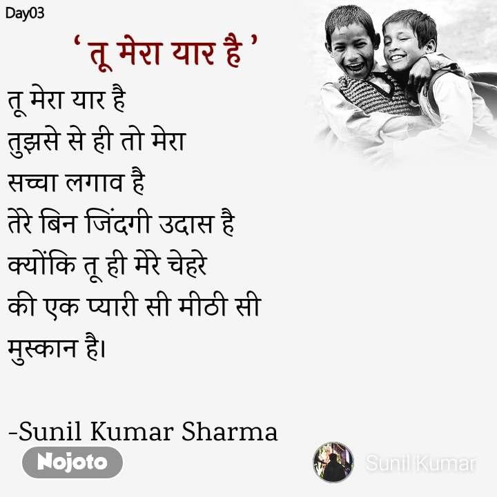 तू मेरा यार है तुझसे से ही तो मेरा  सच्चा लगाव है तेरे बिन जिंदगी उदास है क्योंकि तू ही मेरे चेहरे  की एक प्यारी सी मीठी सी  मुस्कान है।  -Sunil Kumar Sharma