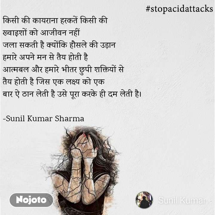#StopAcidAttacks  किसी की कायराना हरकतें किसी की  ख्वाइशों को आजीवन नहीं  जला सकती है क्योंकि हौसले की उड़ान  हमारे अपने मन से तैय होती है  आत्मबल और हमारे भीतर छुपी शक्तियों से  तैय होती है जिस एक लक्ष्य को एक  बार ऐ ठान लेती है उसे पूरा करके ही दम लेती है।  -Sunil Kumar Sharma