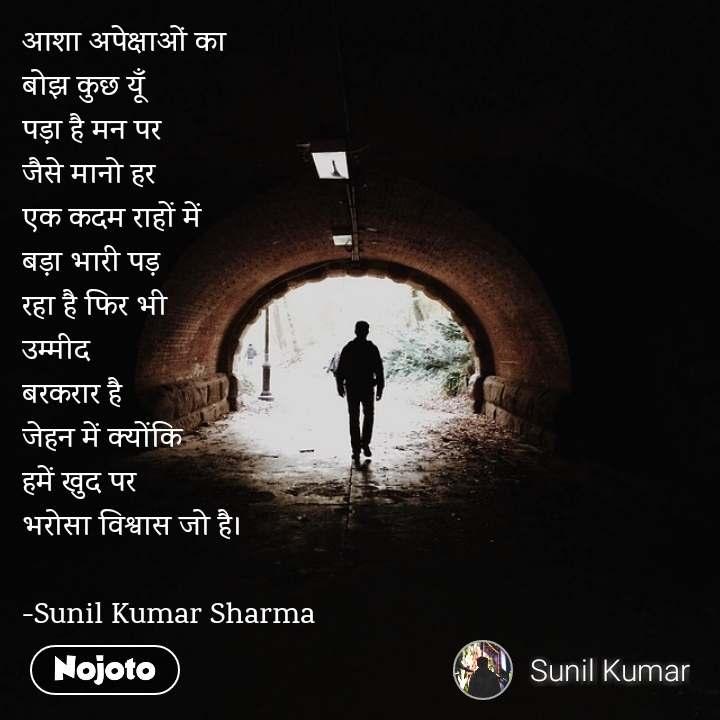 आशा अपेक्षाओं का बोझ कुछ यूँ  पड़ा है मन पर जैसे मानो हर  एक कदम राहों में  बड़ा भारी पड़  रहा है फिर भी  उम्मीद  बरकरार है  जेहन में क्योंकि  हमें खुद पर भरोसा विश्वास जो है।  -Sunil Kumar Sharma