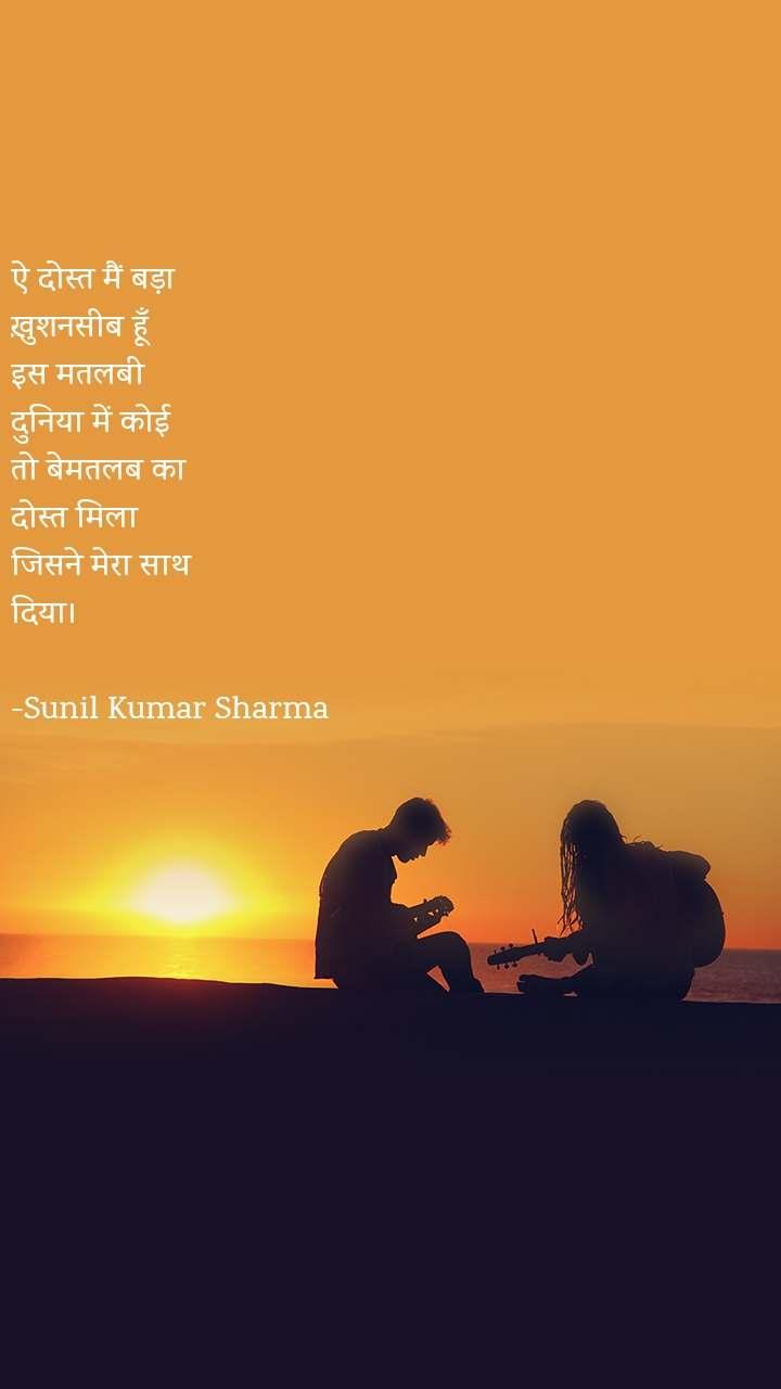 ऐ दोस्त मैं बड़ा  ख़ुशनसीब हूँ इस मतलबी  दुनिया में कोई  तो बेमतलब का  दोस्त मिला  जिसने मेरा साथ  दिया।  -Sunil Kumar Sharma