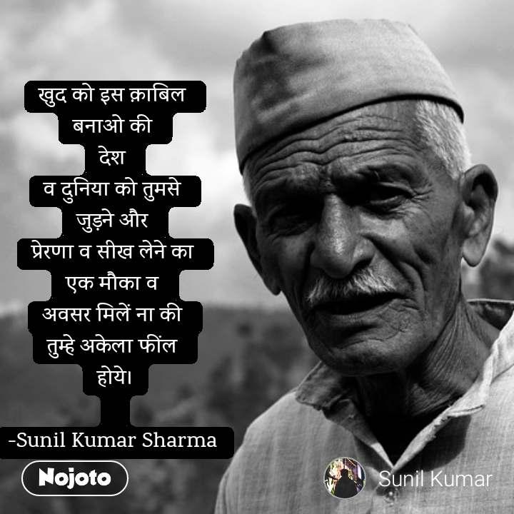 खुद को इस क़ाबिल  बनाओ की  देश  व दुनिया को तुमसे  जुड़ने और  प्रेरणा व सीख लेने का  एक मौका व  अवसर मिलें ना की  तुम्हे अकेला फींल  होये।  -Sunil Kumar Sharma