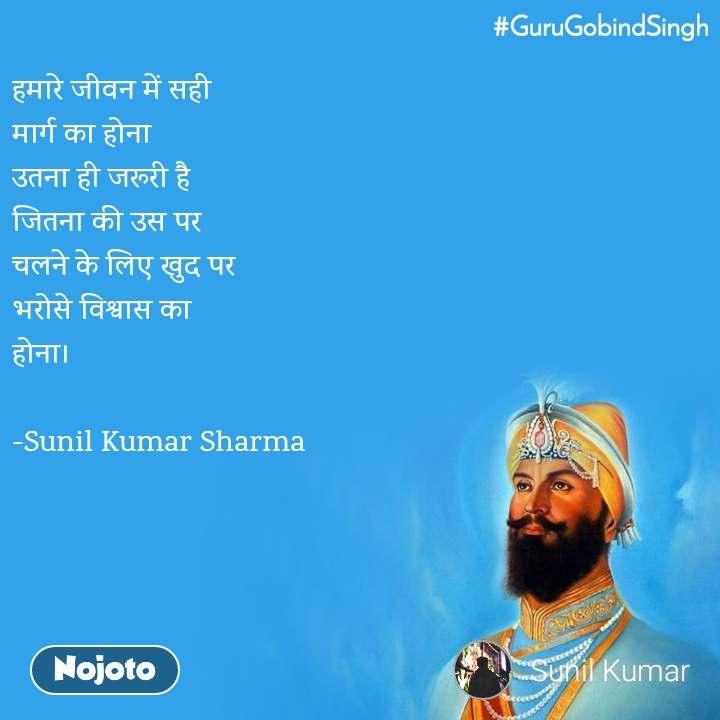 #GuruGobindSingh  हमारे जीवन में सही  मार्ग का होना  उतना ही जरूरी है जितना की उस पर  चलने के लिए खुद पर  भरोसे विश्वास का  होना।  -Sunil Kumar Sharma