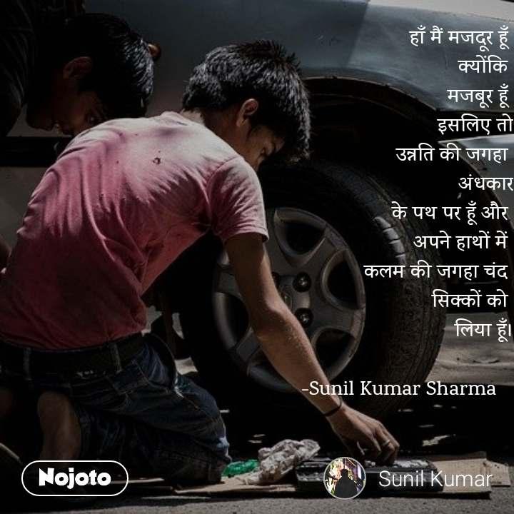 हाँ मैं मजदूर हूँ  क्योंकि  मजबूर हूँ  इसलिए तो उन्नति की जगहा  अंधकार के पथ पर हूँ और  अपने हाथों में  कलम की जगहा चंद  सिक्कों को  लिया हूँ।  -Sunil Kumar Sharma