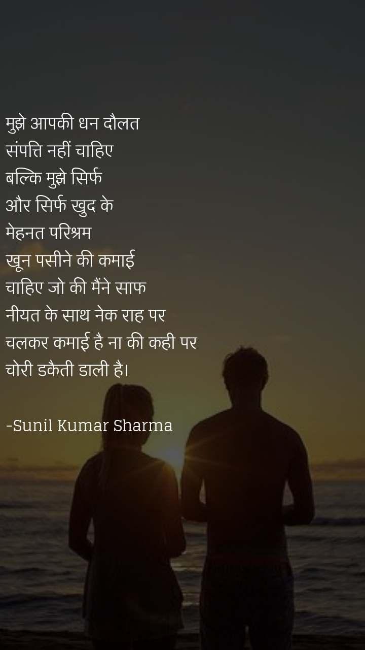 मुझे आपकी धन दौलत  संपत्ति नहीं चाहिए  बल्कि मुझे सिर्फ  और सिर्फ खुद के  मेहनत परिश्रम  खून पसीने की कमाई  चाहिए जो की मैंने साफ नीयत के साथ नेक राह पर  चलकर कमाई है ना की कही पर  चोरी डकैती डाली है।  -Sunil Kumar Sharma