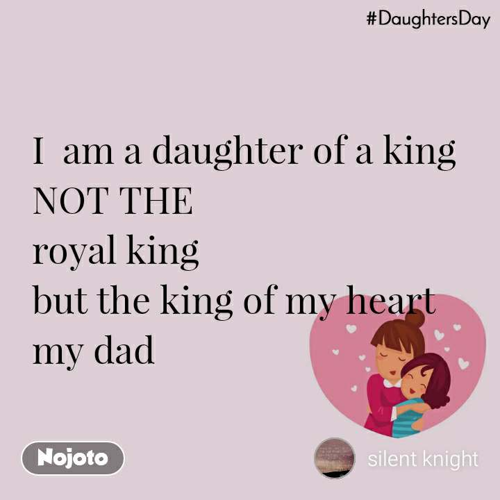DaughtersDay I  am a daughter of a king NOT THE royal king but the king of my heart my dad