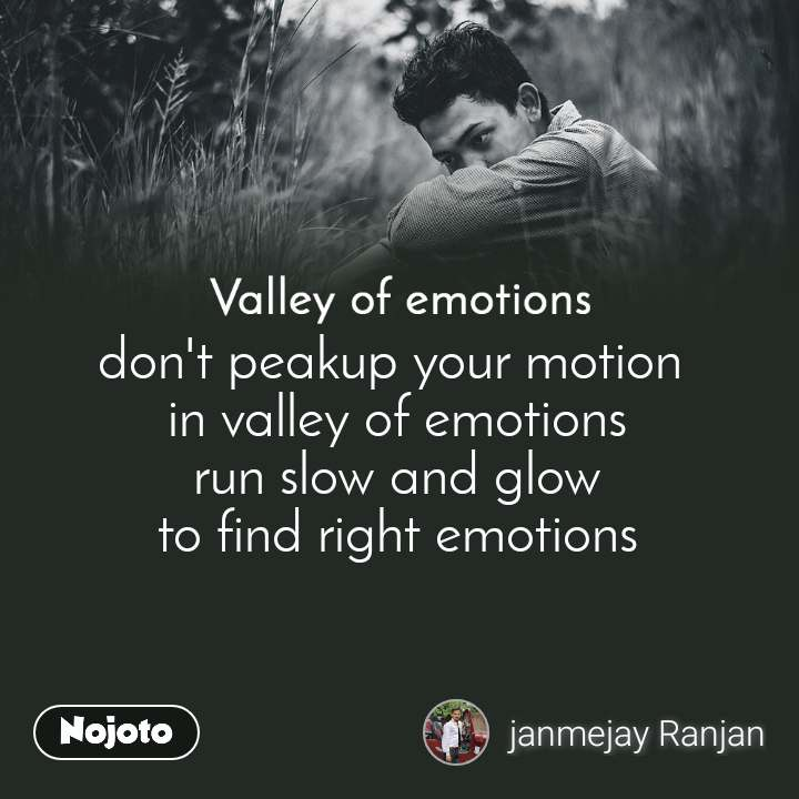 Valley of emotions don't peakup your motion  in valley of emotions run slow and glow to find right emotions