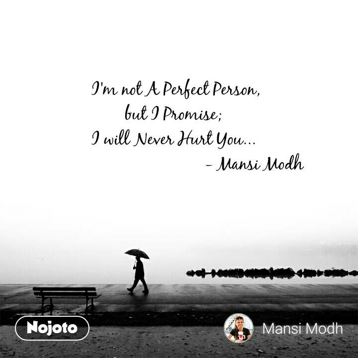 I'm not A Perfect Person, but I Promise; I will Never Hurt You...                                     - Mansi Modh