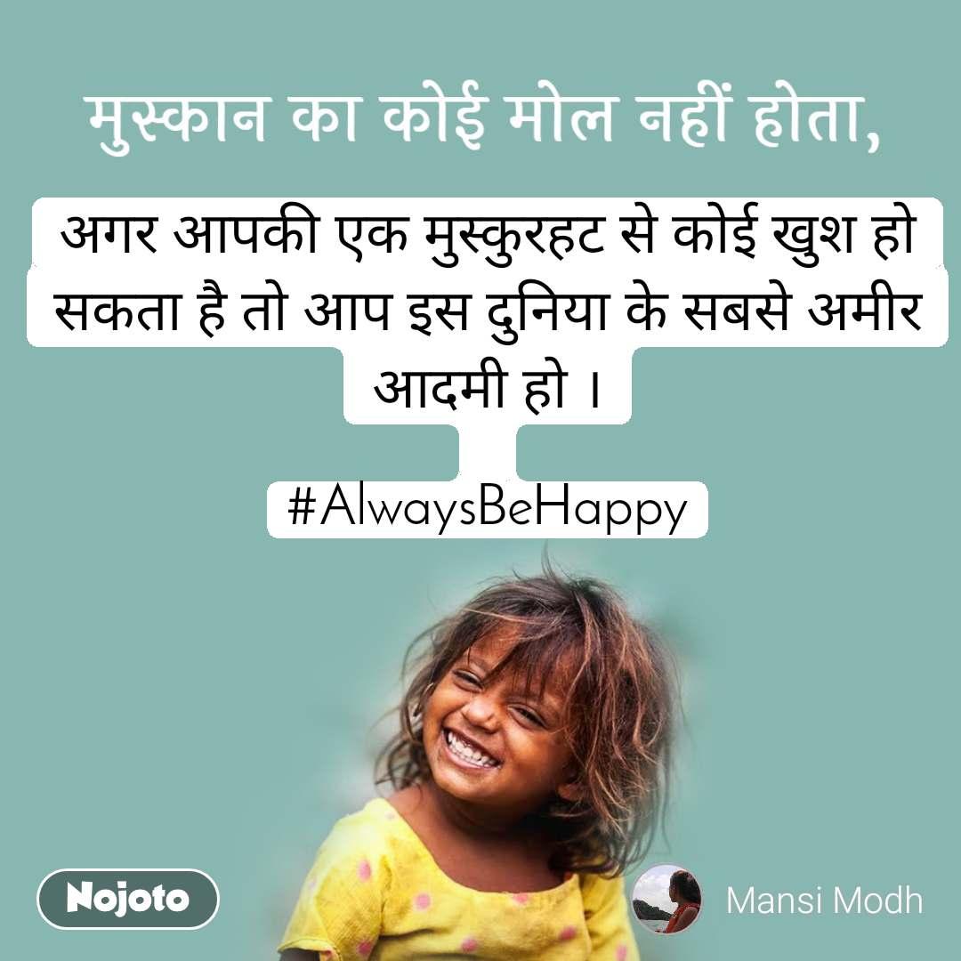 मुस्कान का कोई मोल नहीं होता, अगर आपकी एक मुस्कुरहट से कोई खुश हो सकता है तो आप इस दुनिया के सबसे अमीर आदमी हो ।  #AlwaysBeHappy