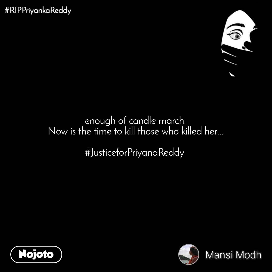 #RIPPriyankaReddy enough of candle march  Now is the time to kill those who killed her...  #JusticeforPriyanaReddy