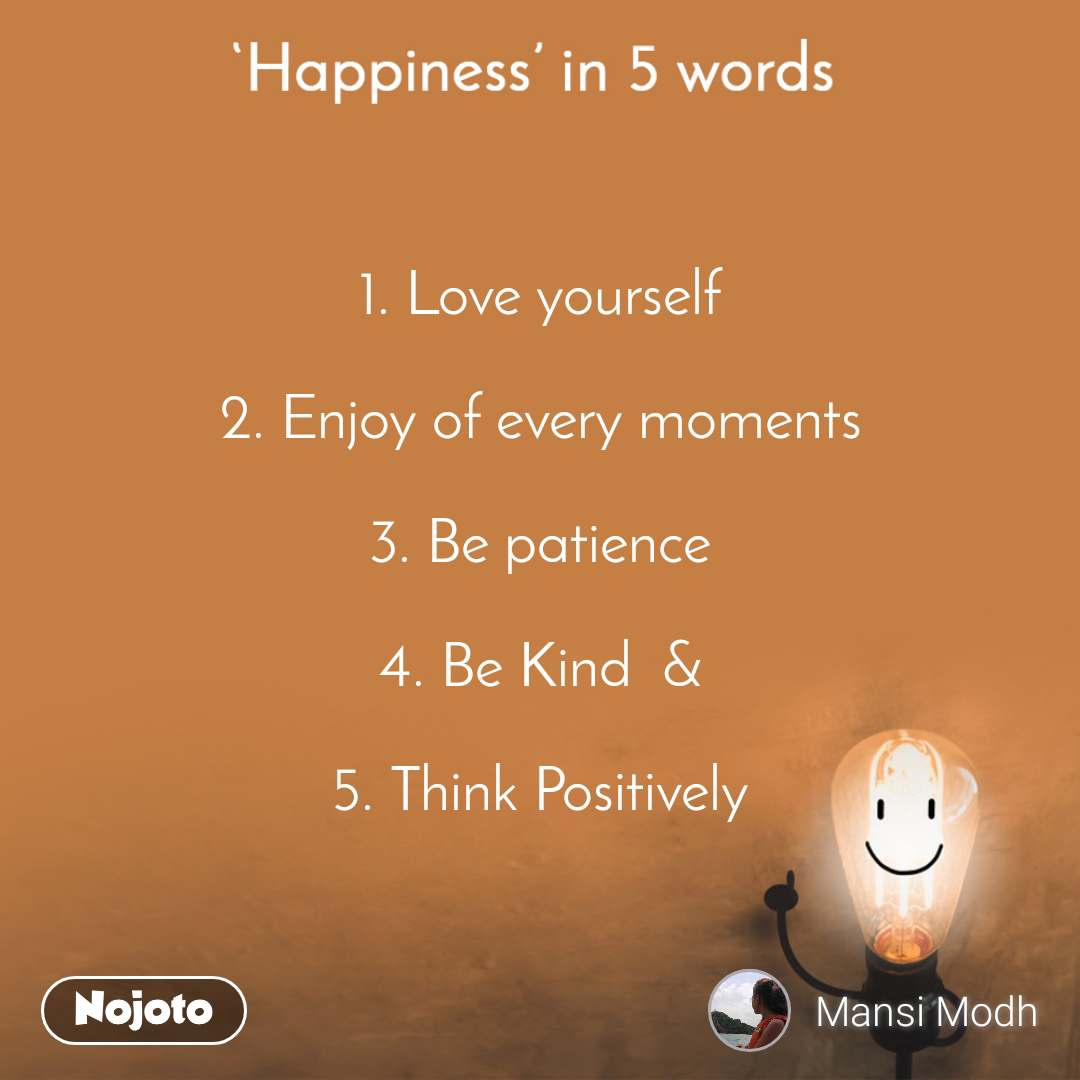 Happiness in 5 Words  1. Love yourself  2. Enjoy of every moments  3. Be patience  4. Be Kind  &  5. Think Positively