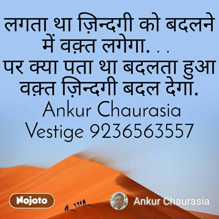 लगता था ज़िन्दगी को बदलने में वक़्त लगेगा. . . पर क्या पता था बदलता हुआ वक़्त ज़िन्दगी बदल देगा.  Ankur Chaurasia Vestige 9236563557