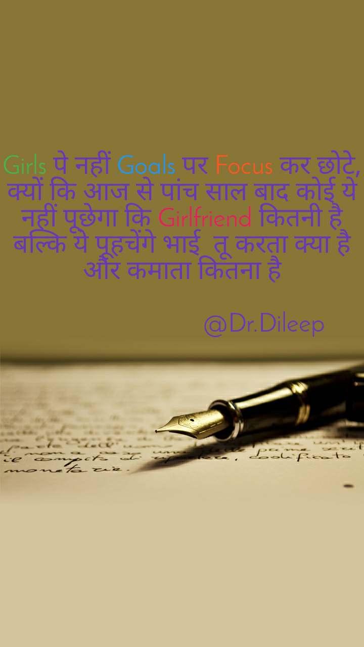 Girls पे नहीं Goals पर Focus कर छोटे, क्यों कि आज से पांच साल बाद कोई ये नहीं पूछेगा कि Girlfriend कितनी है बल्कि ये पूहचेंगे भाई  तू करता क्या है और कमाता कितना है                           @Dr.Dileep