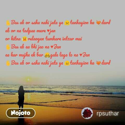 ✋Bas ab or saha nahi jata ye 😞tanhayion ka 💘dard  ab or na tadpao mere ♥jan or kitna 😭rulaogen tumhare intzar mai  ✋Bas ab aa bhi jao na ♥Jan  aa kar mujhe ek bar 🤗gale laga lo na ♥Jan  ✋Bas ab or saha nahi jata ye 😞tanhayion ka 💘dard