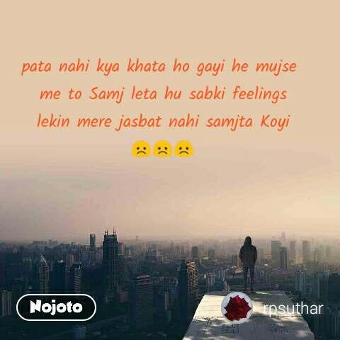 pata nahi kya khata ho gayi he mujse  me to Samj leta hu sabki feelings  lekin mere jasbat nahi samjta Koyi  😞😞😞
