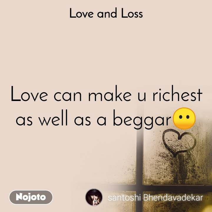 Love and Loss  Love can make u richest as well as a beggar😶