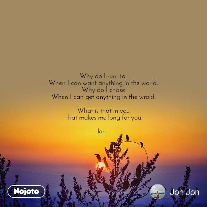 Why do I run  to, When I can want anything in the world. Why do I chase When I can get anything in the wrold.  What is that in you  that makes me long for you.  Jon...