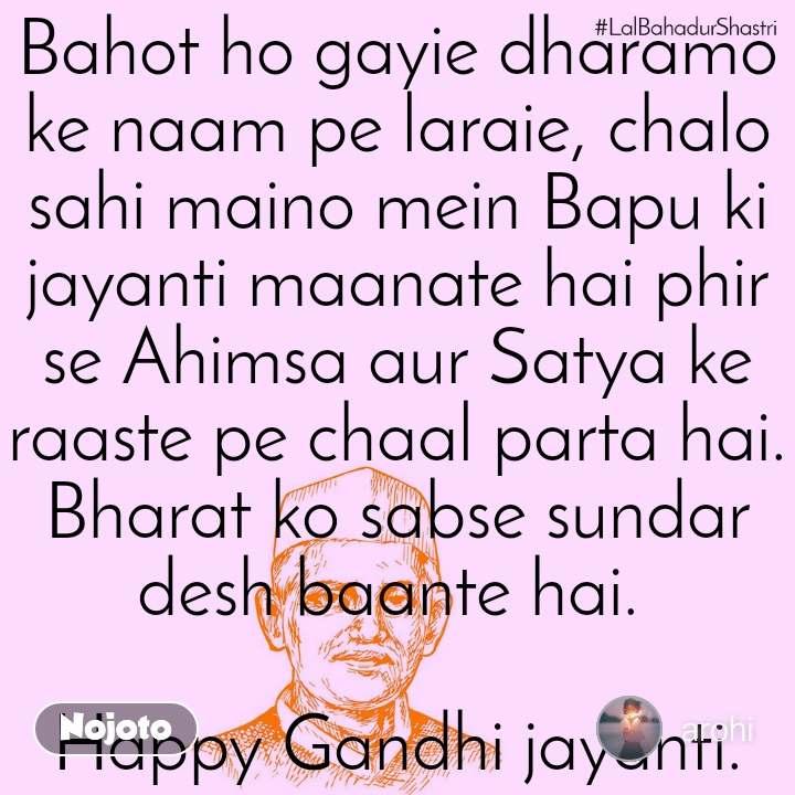 Bahot ho gayie dharamo ke naam pe laraie, chalo sahi maino mein Bapu ki jayanti maanate hai phir se Ahimsa aur Satya ke raaste pe chaal parta hai. Bharat ko sabse sundar desh baante hai.   Happy Gandhi jayanti.