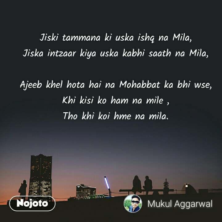Jiski tammana ki uska ishq na Mila, Jiska intzaar kiya uska kabhi saath na Mila,  Ajeeb khel hota hai na Mohabbat ka bhi wse, Khi kisi ko ham na mile , Tho khi koi hme na mila.