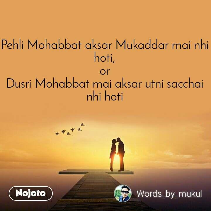 Pehli Mohabbat aksar Mukaddar mai nhi hoti, or Dusri Mohabbat mai aksar utni sacchai nhi hoti
