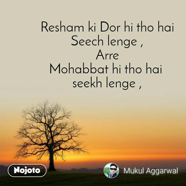 Resham ki Dor hi tho hai Seech lenge , Arre Mohabbat hi tho hai  seekh lenge ,