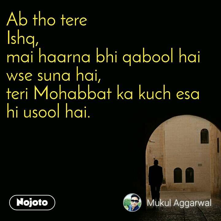 Ab tho tere  Ishq, mai haarna bhi qabool hai wse suna hai, teri Mohabbat ka kuch esa hi usool hai.