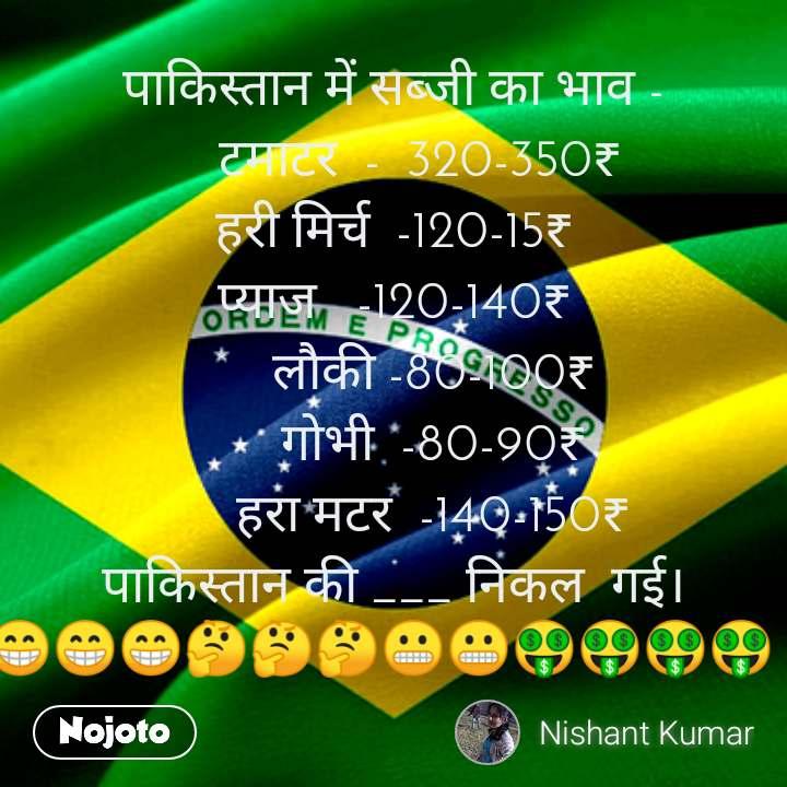 पाकिस्तान में सब्जी का भाव -     टमाटर  -  320-350₹ हरी मिर्च  -120-15₹ प्याज   -120-140₹       लौकी -80-100₹       गोभी  -80-90₹       हरा मटर  -140-150₹ पाकिस्तान की ___ निकल  गई। 😁😁😁🤔🤔🤔😬😬🤑🤑🤑🤑