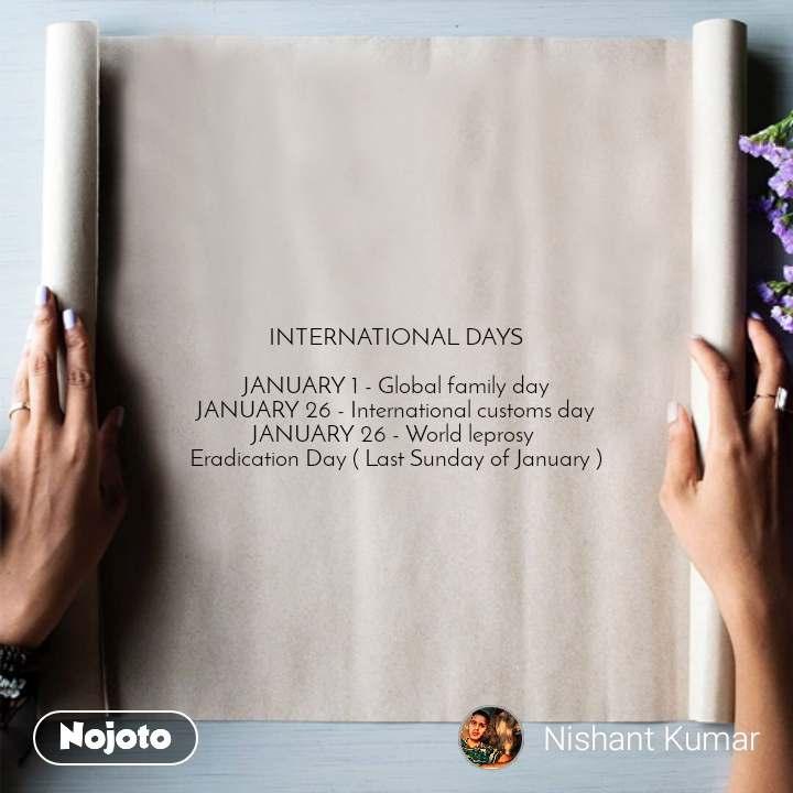 INTERNATIONAL DAYS  JANUARY 1 - Global family day JANUARY 26 - International customs day JANUARY 26 - World leprosy  Eradication Day ( Last Sunday of January )