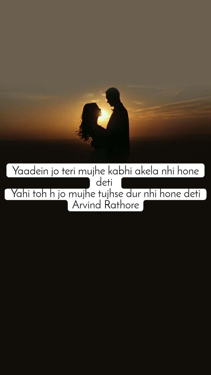Yaadein jo teri mujhe kabhi akela nhi hone deti  Yahi toh h jo mujhe tujhse dur nhi hone deti Arvind Rathore