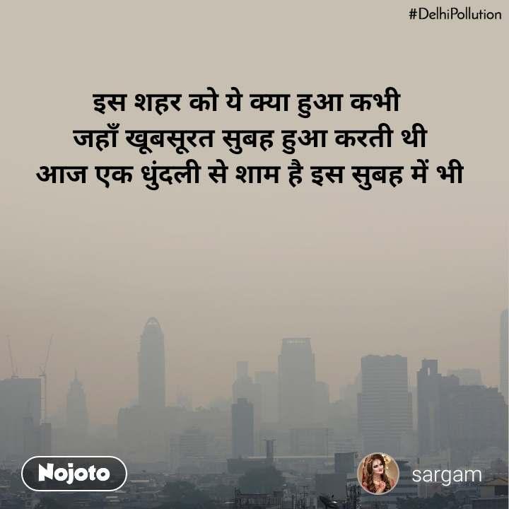 #DelhiPollution इस शहर को ये क्या हुआ कभी  जहाँ खूबसूरत सुबह हुआ करती थी आज एक धुंदली से शाम है इस सुबह में भी