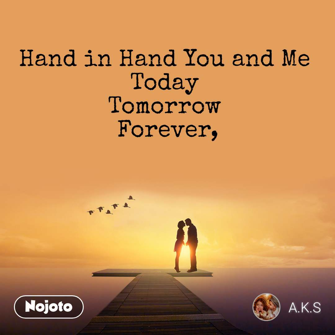 Hand in Hand You and Me  Today  Tomorrow  Forever,