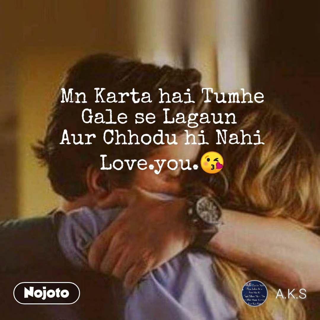 Mn Karta hai Tumhe Gale se Lagaun  Aur Chhodu hi Nahi Love.you.😘
