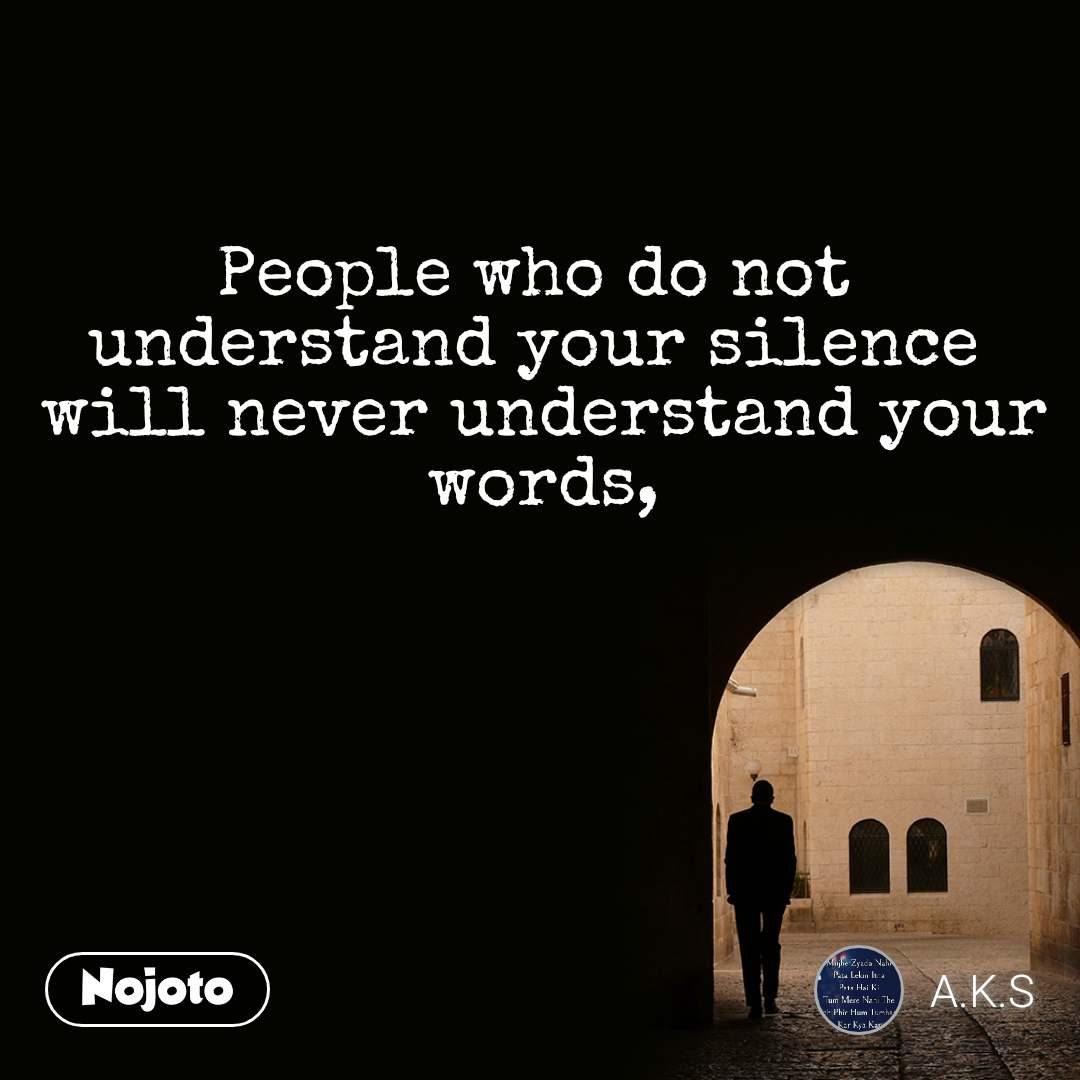 People who do not  understand your silence  will never understand your words,
