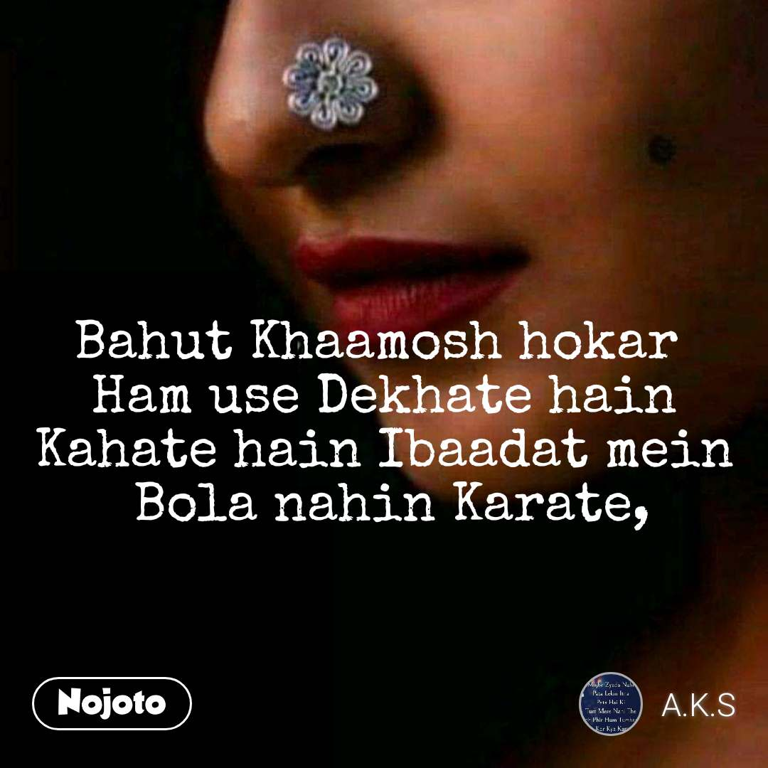 Bahut Khaamosh hokar  Ham use Dekhate hain Kahate hain Ibaadat mein  Bola nahin Karate,