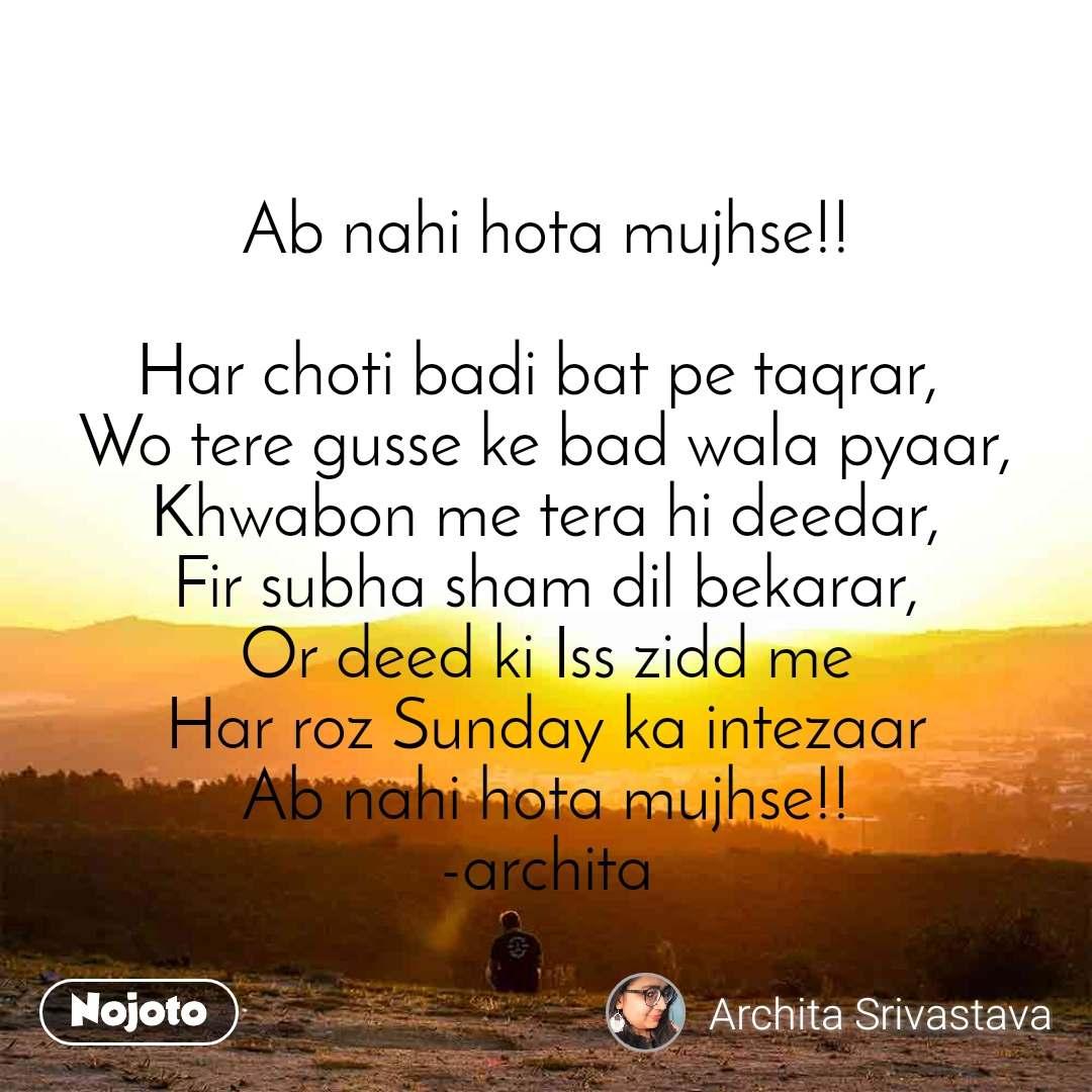 Ab nahi hota mujhse!!  Har choti badi bat pe taqrar,  Wo tere gusse ke bad wala pyaar, Khwabon me tera hi deedar, Fir subha sham dil bekarar, Or deed ki Iss zidd me Har roz Sunday ka intezaar Ab nahi hota mujhse!! -archita