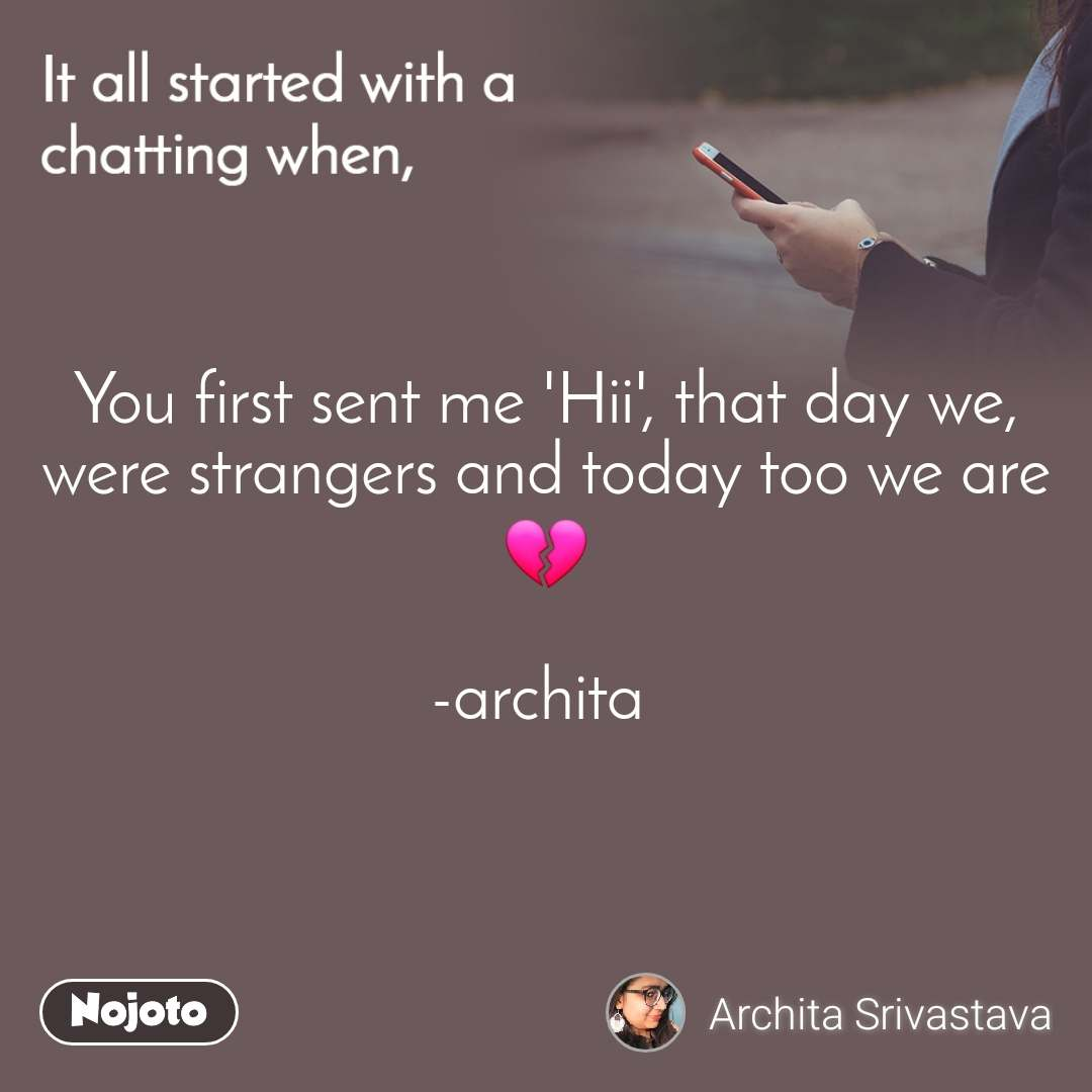 It all started with a chatting when, You first sent me 'Hii', that day we, were strangers and today too we are 💔  -archita