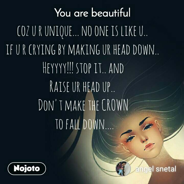 You are beautiful coz u r unique... no one is like u..  if u r crying by making ur head down..  Heyyyy!!! stop it.. and Raise ur head up..  Don't make the CROWN  to fall down....
