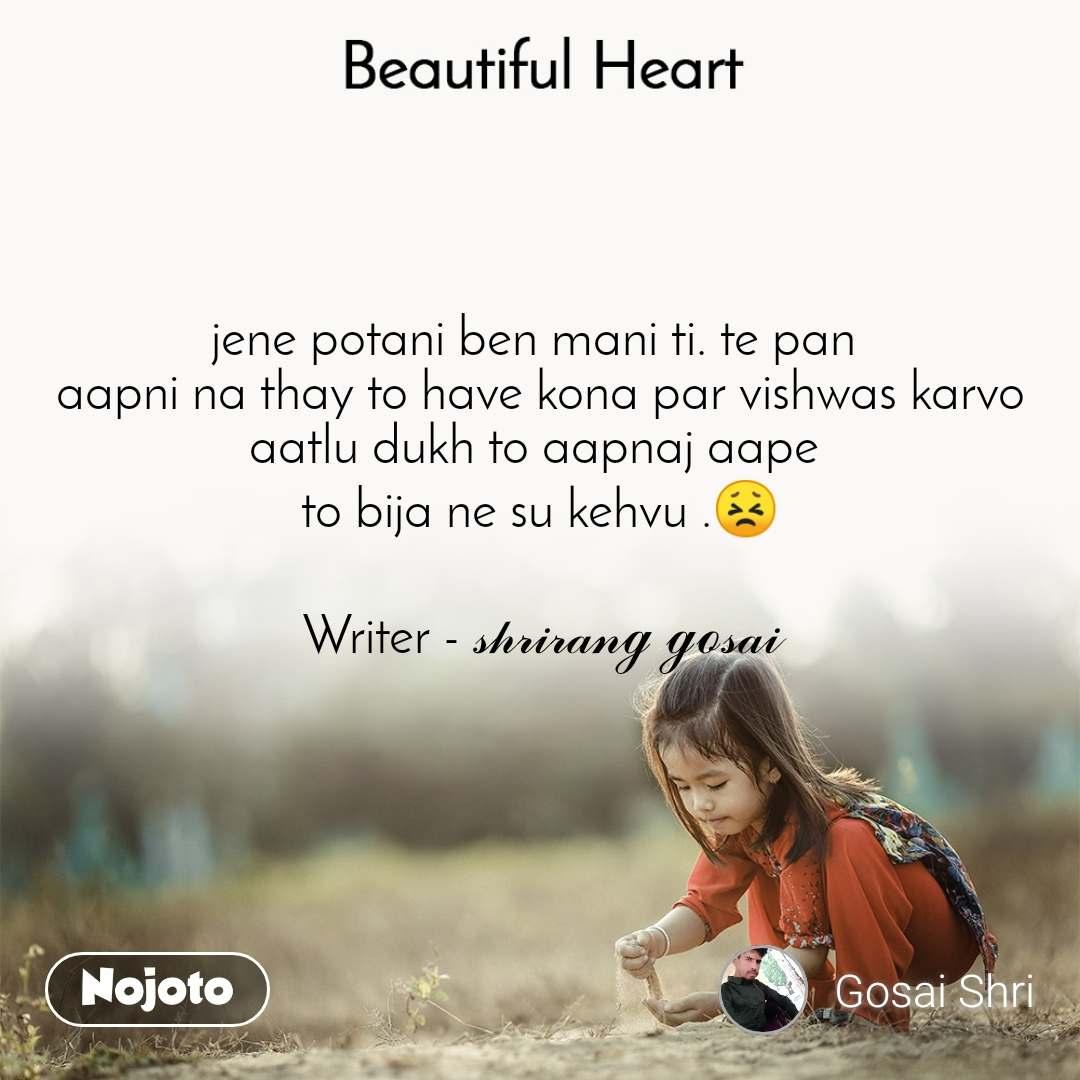 Beautiful Heart jene potani ben mani ti. te pan  aapni na thay to have kona par vishwas karvo aatlu dukh to aapnaj aape  to bija ne su kehvu .😣  Writer - 𝓈𝒽𝓇𝒾𝓇𝒶𝓃ℊ ℊℴ𝓈𝒶𝒾