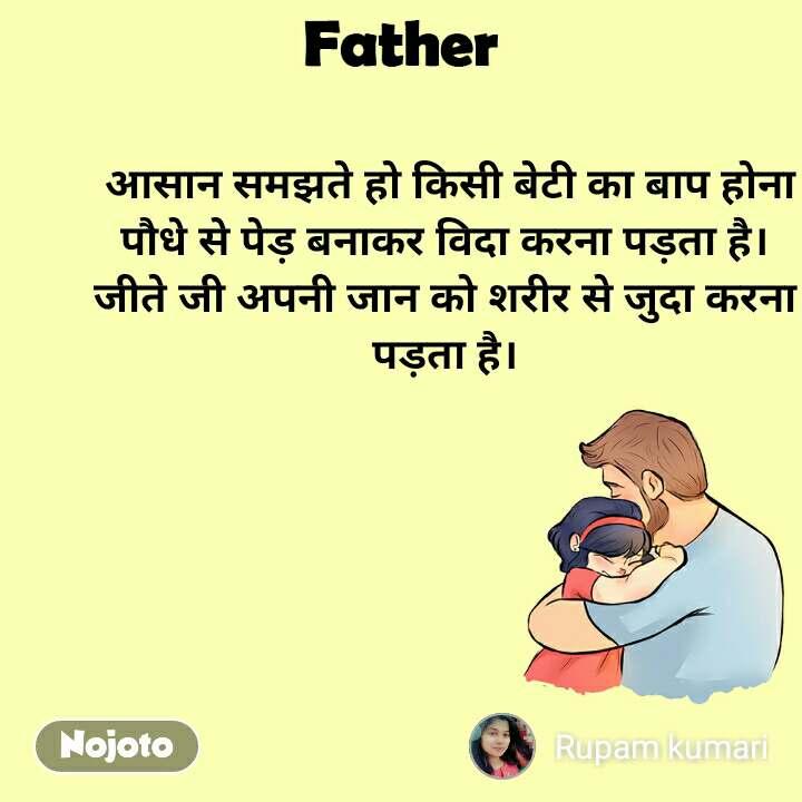 Father  आसान समझते हो किसी बेटी का बाप होना पौधे से पेड़ बनाकर विदा करना पड़ता है। जीते जी अपनी जान को शरीर से जुदा करना पड़ता है।