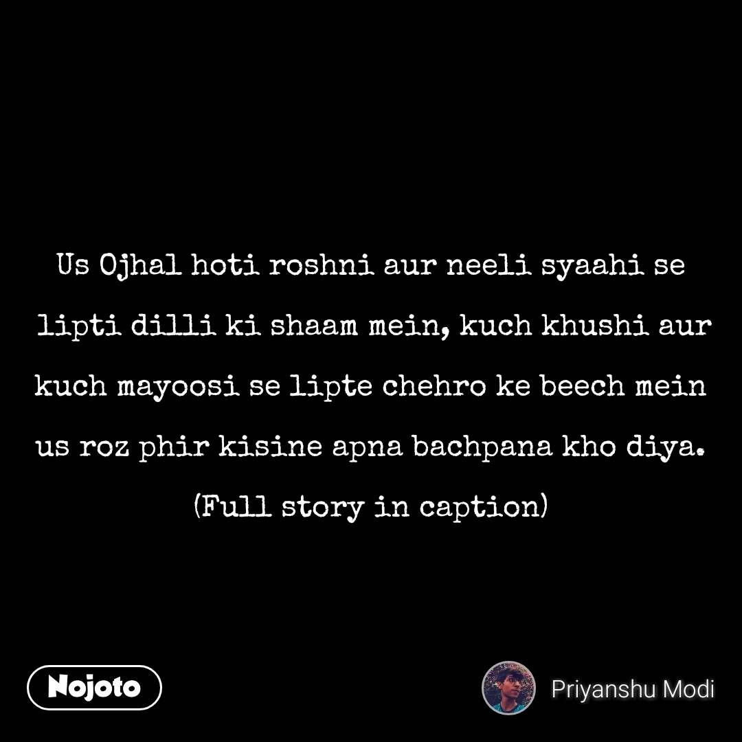 Us Ojhal hoti roshni aur neeli syaahi se   lipti dilli ki shaam mein, kuch khushi aur   kuch mayoosi se lipte chehro ke beech mein   us roz phir kisine apna bachpana kho diya.  (Full story in caption)