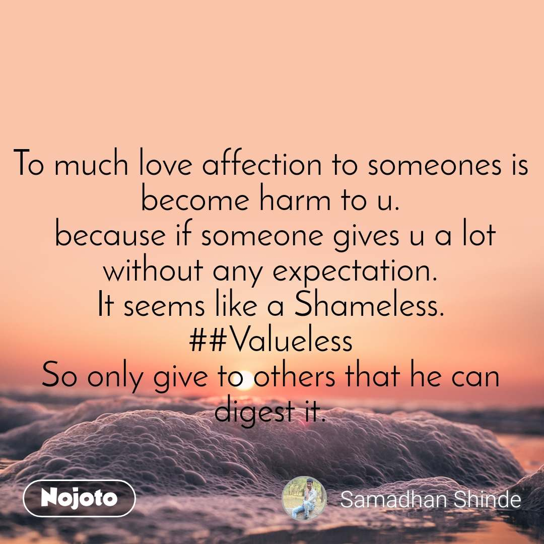 To much love affection to someones is become harm to u.  because if someone gives u a lot without any expectation. It seems like a Shameless. ##Valueless So only give to others that he can digest it.