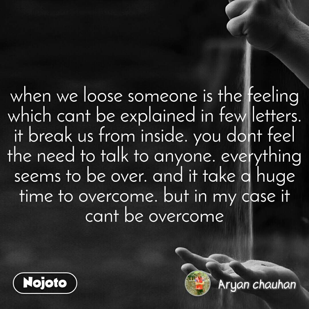 when we loose someone is the feeling which cant be explained in few letters. it break us from inside. you dont feel the need to talk to anyone. everything seems to be over. and it take a huge time to overcome. but in my case it cant be overcome