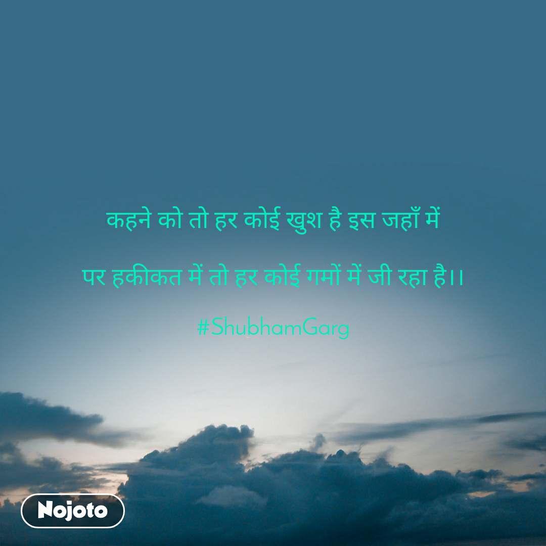 कहने को तो हर कोई खुश है इस जहाँ में  पर हकीकत में तो हर कोई गमों में जी रहा है।।  #ShubhamGarg