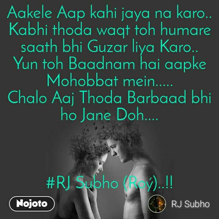 Aakele Aap kahi jaya na karo.. Kabhi thoda waqt toh humare saath bhi Guzar liya Karo.. Yun toh Baadnam hai aapke Mohobbat mein..... Chalo Aaj Thoda Barbaad bhi ho Jane Doh....    #RJ Subho (Roý)..!!