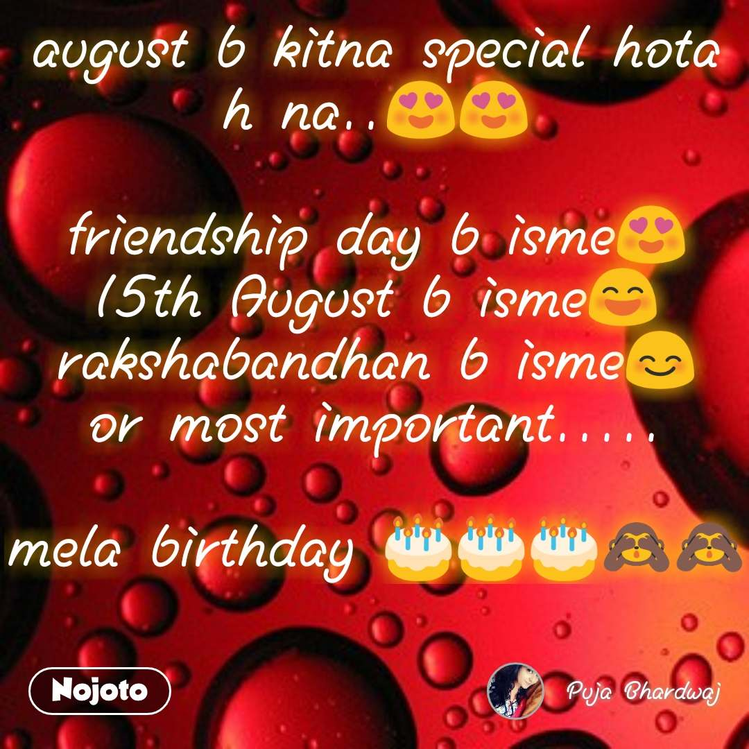 august b kitna special hota h na..😍😍  friendship day b isme😍 15th August b isme😄 rakshabandhan b isme😊 or most important.....  mela birthday 🎂🎂🎂🙈🙈