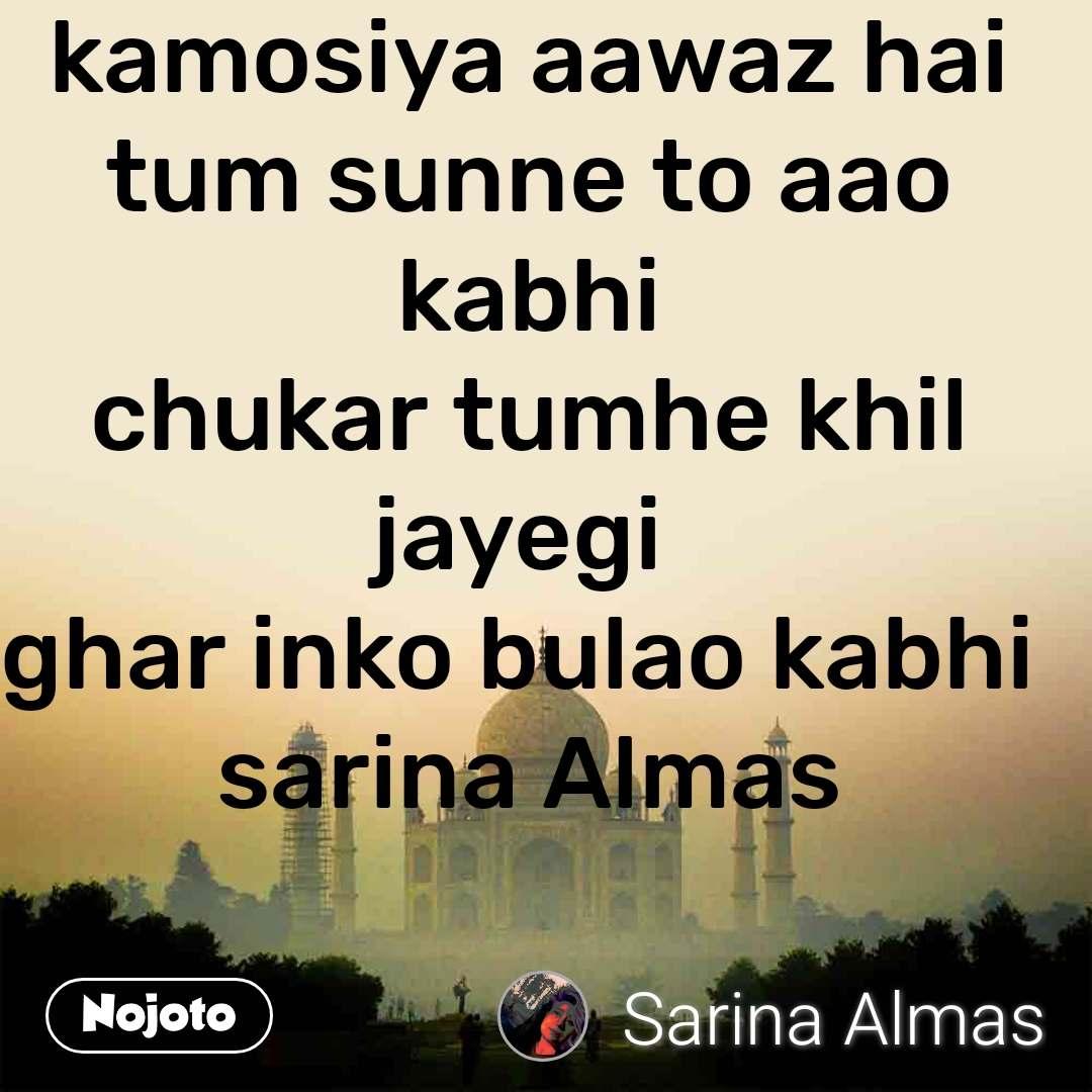 kamosiya aawaz hai tum sunne to aao kabhi chukar tumhe khil jayegi  ghar inko bulao kabhi  sarina Almas
