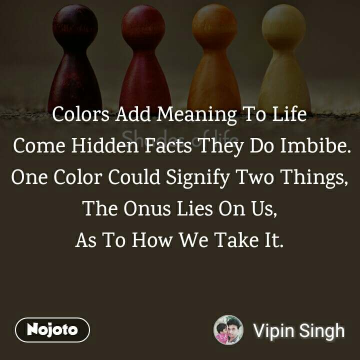 Shades Of Life Colors Add Meaning To Life  Come Hidden Facts They Do Imbibe. One Color Could Signify Two Things, The Onus Lies On Us, As To How We Take It.