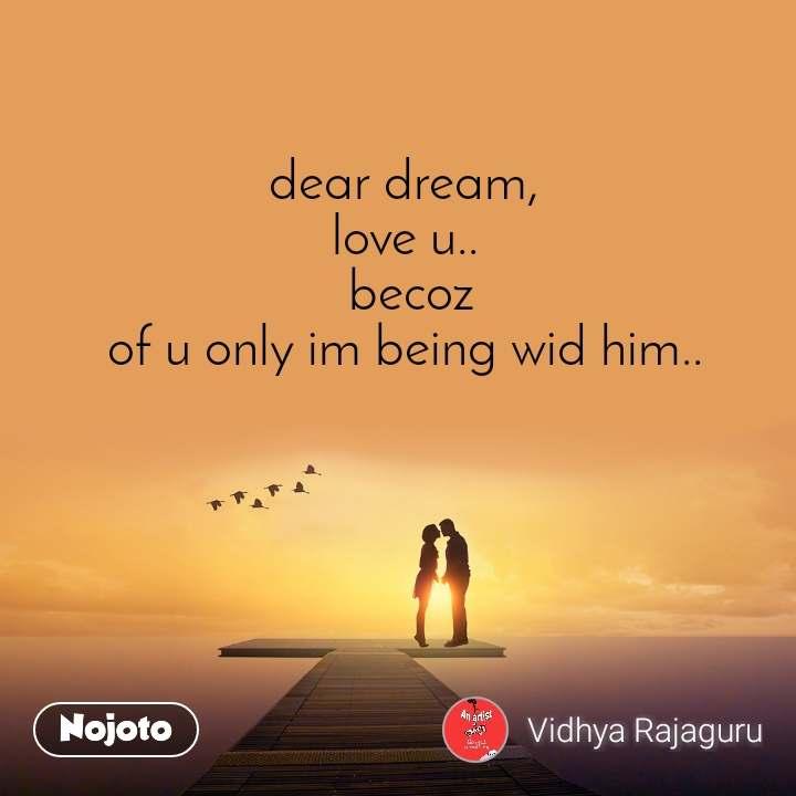 dear dream,  love u..  becoz of u only im being wid him..