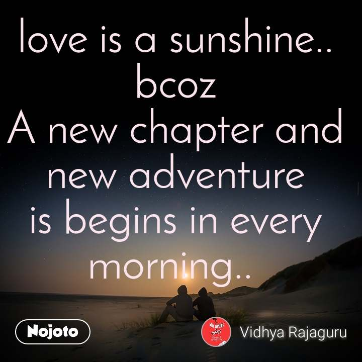 love is a sunshine.. bcoz A new chapter and new adventure is begins in every morning..